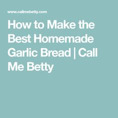 How to Make the Best Homemade Garlic Bread | Call Me Betty