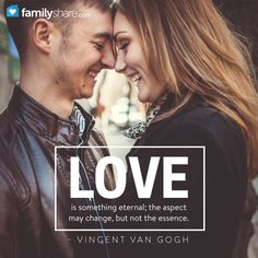 Love is something eternal; the aspect may change, but not the essence. – Vincent van Gogh