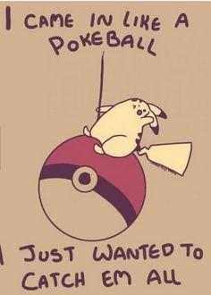 I came in like a Pokeball! Bwahaha