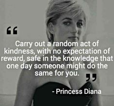 TOP KINDNESS quotes and sayings by famous authors like Princess Diana : Carry out a randon act of kindness, with no expectations of reward, safe in the knowledge that one day someone might do the same for you. Life Quotes Love, Great Quotes, Quotes To Live By, Me Quotes, Motivational Quotes, Inspirational Quotes, Qoutes, Faith Quotes, Princess Diana Quotes