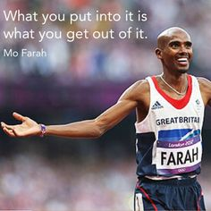 """""""What you put into it is what you get out of it."""" - Mo Farah"""