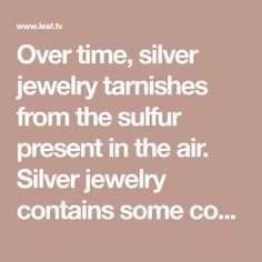 Over time, silver jewelry tarnishes from the sulfur present in the air. Silver jewelry contains some copper, and the reaction between the copper and sulfur causes the jewelry to...