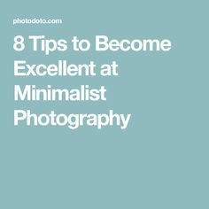 8 Tips to Become Excellent at Minimalist Photography