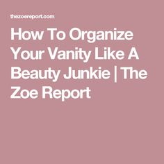 How To Organize Your Vanity Like A Beauty Junkie   The Zoe Report