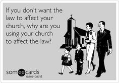 Politics, Religion, Separation of Church and State, Religious Freedom, Freedom of Religion, Freedom from Religion, Forcing Religion on Others, ecard. If you don't want the law to affect your church, why are you using your church to affect the law?