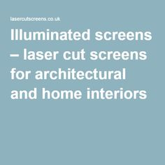 Illuminated screens – laser cut screens for architectural and home interiors