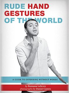 Rude Hand Gestures of the World: A Guide to Offending without Words. Great gift for the traveler boyfriend. :)