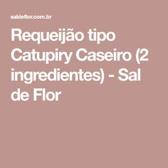 Requeijão tipo Catupiry Caseiro (2 ingredientes) - Sal de Flor
