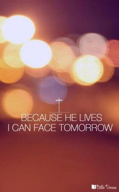 Because he lives, I can face tomorrow. Because he lives, all fear is gone. Because I know he holds the future, and life is worth the living just because he lives. -Bill Gaither
