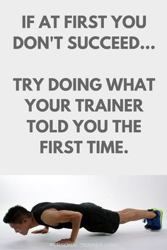 Personal Trainer Quotes - If at first you don't succeed… Try doing what your trainer told you the first time.