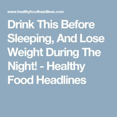 Drink This Before Sleeping, And Lose Weight During The Night! - Healthy Food Headlines