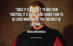 Since it is difficult to join them together, it is safer to be feared than to be loved when one of the two must be lacking. - Niccolo Machiavelli at Lifehack QuotesNiccolo Machiavelli at http://quotes.lifehack.org/by-author/niccolo-machiavelli/