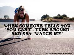 """When someone tells you you can't, turn around and say """"watch me!"""""""