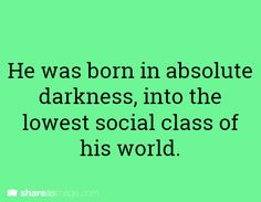 WRITING PROMPT: He was born in absolute darkness, into the lowest social class of his world.