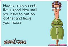 Having plans sounds like a good idea until you have to put on clothes and leave your house. | Snarkecards