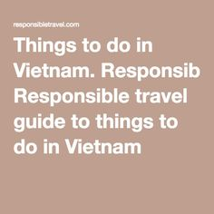 Things to do in Vietnam. Responsible travel guide to things to do in Vietnam