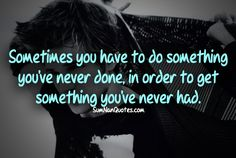 Sometimes you have to do something you've never done, in order to get something you've never had .