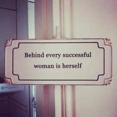 """behind every successful woman is herself."""