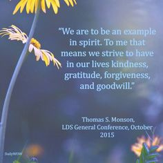"""""""We are to be an example in spirit. To me that means we strive to have in our lives kindness, gratitude, forgiveness, and goodwill."""" ~Thomas S. Monson"""