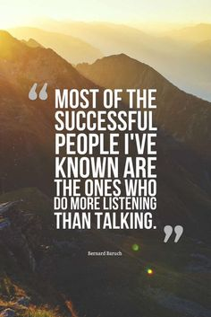 Most of the successful people I've known are the ones who do more listening than talking.