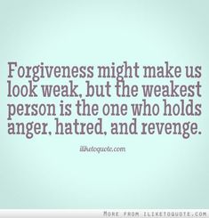 Forgiveness might make us look weak, but the weakest person is the one who holds anger, hatred, and revenge. - iLiketoquote.com on imgfave