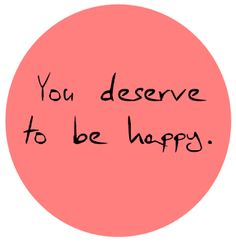 You deserve to be happy.