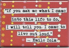 """""""If you ask me what I came into this life to do, I will tell you: I came to live out loud."""" --Emile Zola"""