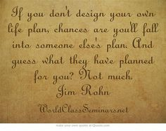If you don't design your own life plan, chances are you'll fall into someone else's plan. And guess what they have planned for you? Not much. Jim Rohn  http://worldclassseminars.net/