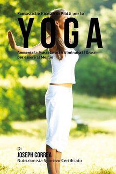 Fantastiche Ricette di Piatti per lo Yoga: Aumenta la Muscolatura e diminuisci I Grassi per essere a