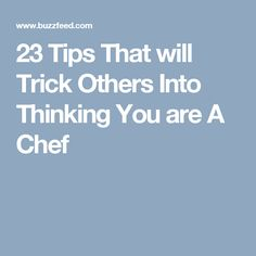 23 Tips That will Trick Others Into Thinking You are A Chef
