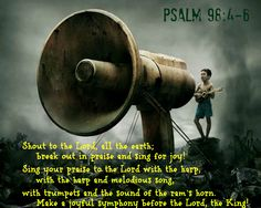 Psalm 98:4 Shout to the Lord, all the earth;      break out in praise and sing for joy!  5 Sing your praise to the Lord with the harp,      with the harp and melodious song,  6 with trumpets and the sound of the ram's horn.      Make a joyful symphony before the Lord, the King!