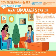 Breastfeeding and Work - Let's Make it Work! http://worldbreastfeedingweek.org/ Get more knowledge from ILO http://www.ilo.org/global/about-the-ilo/who-we-are/ilo-director-general/statements-and-speeches/WCMS_387405/lang--en/index.htm Visit also: WHO http://who.int/mediacentre/events/meetings/2015/world-breastfeeding-week/en/ The Academy of Breastfeeding Medicine  http://www.bfmed.org/Default.aspx World Alliance for Breastfeeding Action http://waba.org.my/