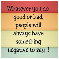 FACT : Whatever you do, good or bad, people will always have something negative to say!!