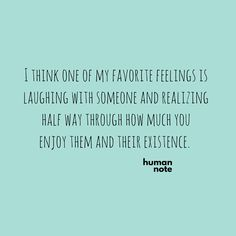 I think one of my favorite feelings is laughing with someone and realizing half way through how much you enjoy them and their existence. thedailyquotes.com