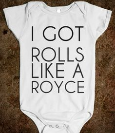 I GOT ROLLS LIKE A ROYCE...LOL!  If only I had a baby.