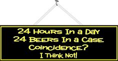 $14.95 Beer Madness Novelty Sign | Humorous Funny Original | Fun Sign Factory – FunSignFactory http://www.funsignfactory.com/products/24-hours-in-a-day-24-beers-in-a-case-coincidence-i-think-not-novelty-sign