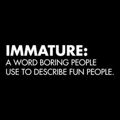 So, my 9 yr old son called me immature. He just hasn't come to terms with all of my awesomeness yet.