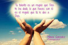 Tu talento es un regalo que Dios te ha dado, lo que haces con él es el regalo que tú le das a Dios. Milena Gonzalez