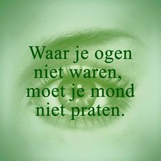 If your eyes weren't there, your mouth shouldn't speak #quote #dutch