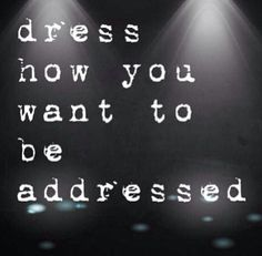 Dress how you want to be addressed---couldn't agree more!