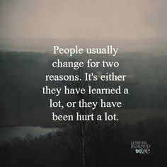 I've changed because I've learned a lot after being hurt so much all my life.