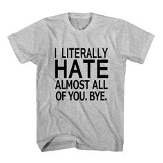 T-Shirt I Literally Hate Almost All Of You unisex mens womens S, M, L, XL, 2XL color grey and white. Tumblr t-shirt free shipping USA and worldwide.