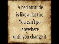 A bad attitude is like a flat tire . . .
