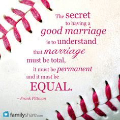 The secret to having a good marriage is to understand that marriage must be total, it must be permanent and it must be equal. – Frank Pittman