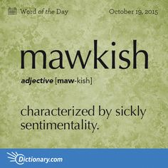 Dictionary.com's Word of the Day - mawkish - characterized by sickly sentimentality