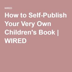 How to Self-Publish Your Very Own Children's Book | WIRED