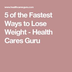 5 of the Fastest Ways to Lose Weight - Health Cares Guru