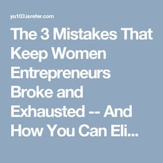 The 3 Mistakes That Keep Women Entrepreneurs Broke and Exhausted -- And How You Can Eliminate Them