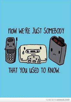 Aww, poor old school technology... :(