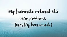 My favourite natural skin care products (mostly homemade)